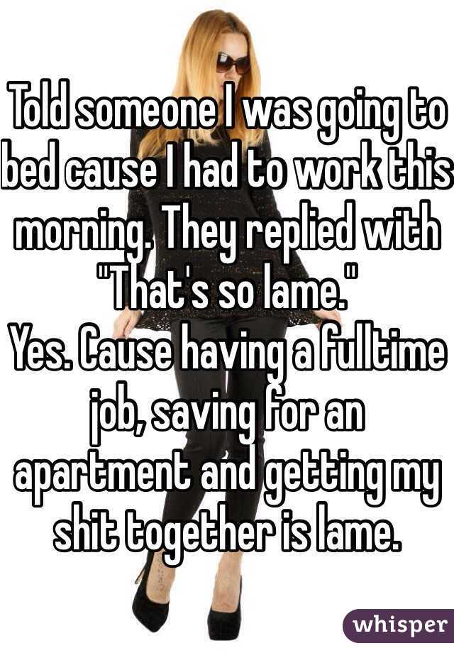 """Told someone I was going to bed cause I had to work this morning. They replied with """"That's so lame.""""  Yes. Cause having a fulltime job, saving for an apartment and getting my shit together is lame."""