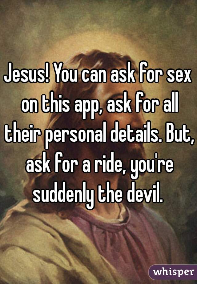 Jesus! You can ask for sex on this app, ask for all their personal details. But, ask for a ride, you're suddenly the devil.