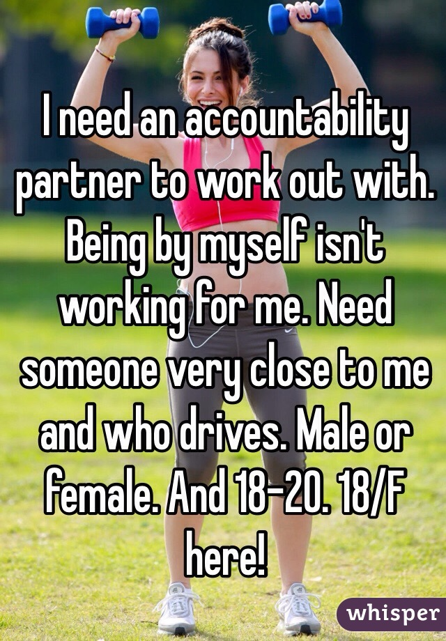 I need an accountability partner to work out with. Being by myself isn't working for me. Need someone very close to me and who drives. Male or female. And 18-20. 18/F here!