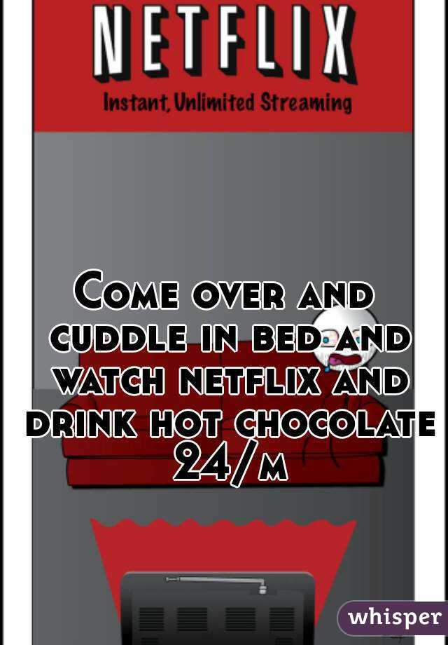 Come over and cuddle in bed and watch netflix and drink hot chocolate 24/m