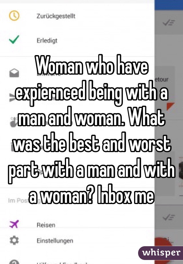 Woman who have expiernced being with a man and woman. What was the best and worst part with a man and with a woman? Inbox me