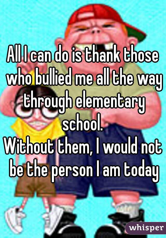 All I can do is thank those who bullied me all the way through elementary school.  Without them, I would not be the person I am today
