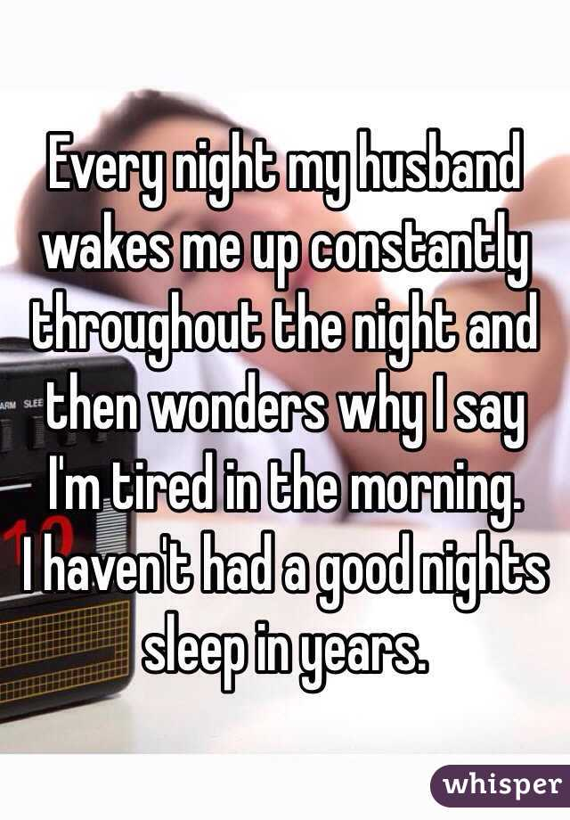Every night my husband wakes me up constantly throughout the night and then wonders why I say I'm tired in the morning.  I haven't had a good nights sleep in years.