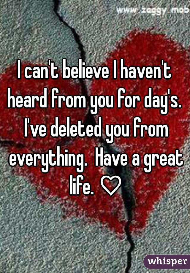I can't believe I haven't heard from you for day's.  I've deleted you from everything.  Have a great life. ♡