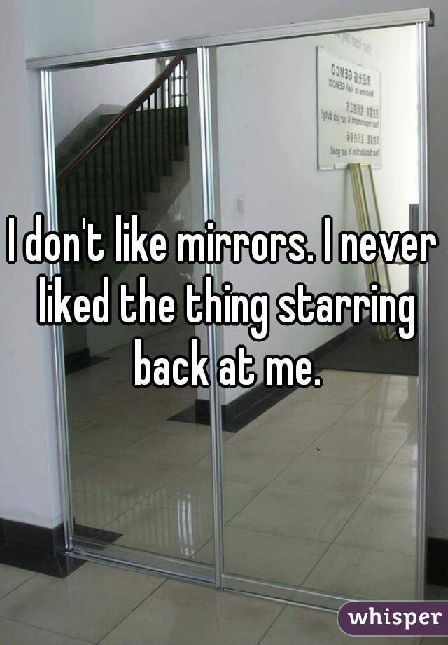 I don't like mirrors. I never liked the thing starring back at me.