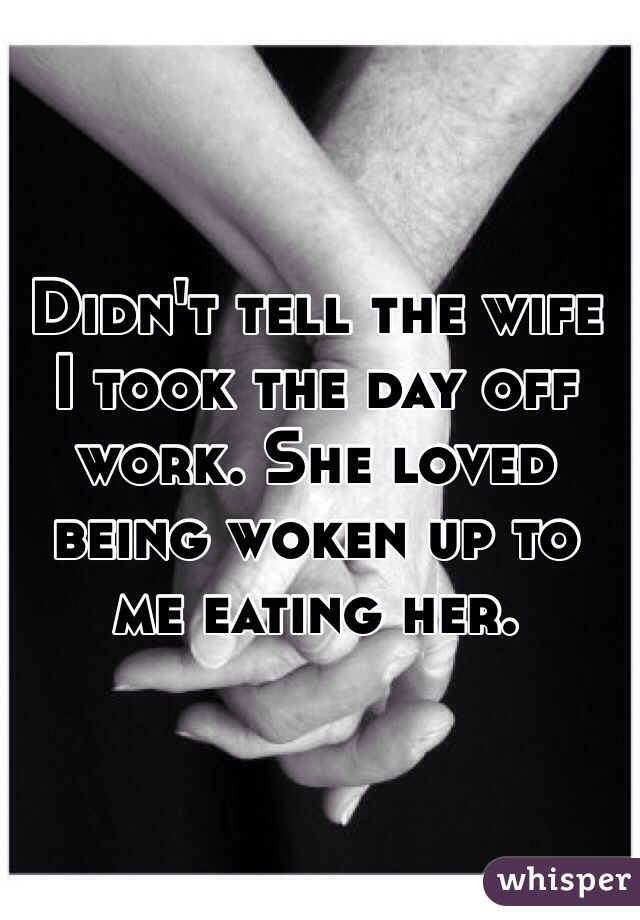 Didn't tell the wife I took the day off work. She loved being woken up to me eating her.