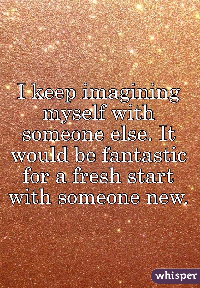 I keep imagining myself with someone else. It would be fantastic for a fresh start with someone new.