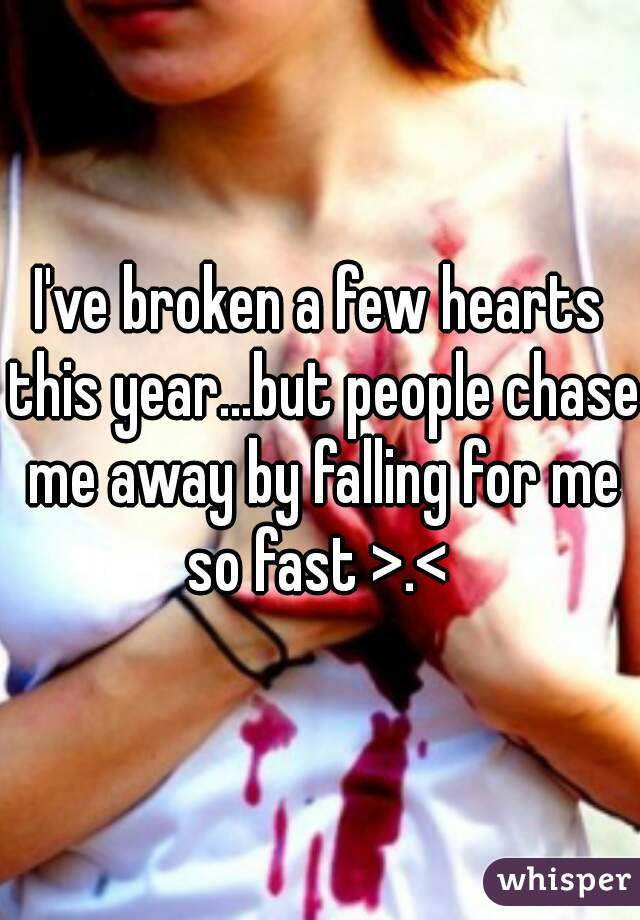 I've broken a few hearts this year...but people chase me away by falling for me so fast >.<