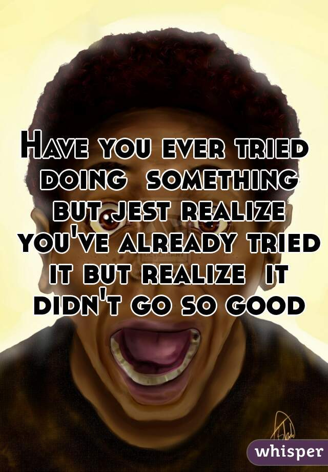 Have you ever tried doing  something but jest realize you've already tried it but realize  it didn't go so good