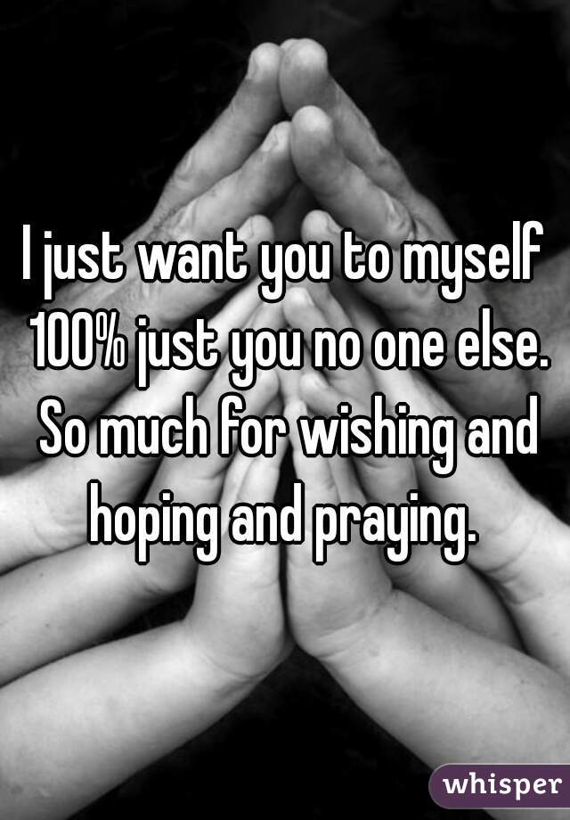 I just want you to myself 100% just you no one else. So much for wishing and hoping and praying.