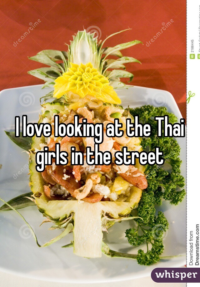 I love looking at the Thai girls in the street