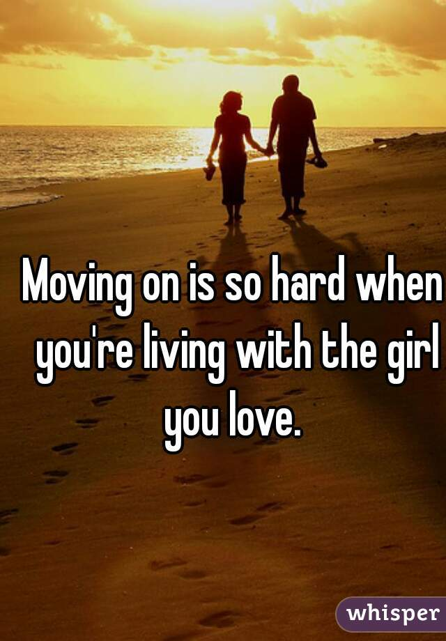 Moving on is so hard when you're living with the girl you love.