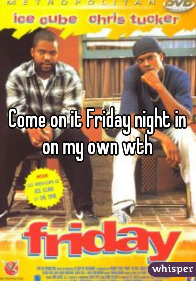 Come on it Friday night in on my own wth