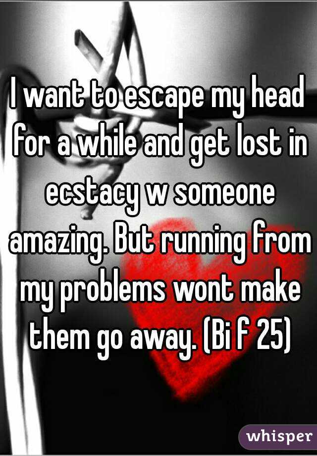 I want to escape my head for a while and get lost in ecstacy w someone amazing. But running from my problems wont make them go away. (Bi f 25)