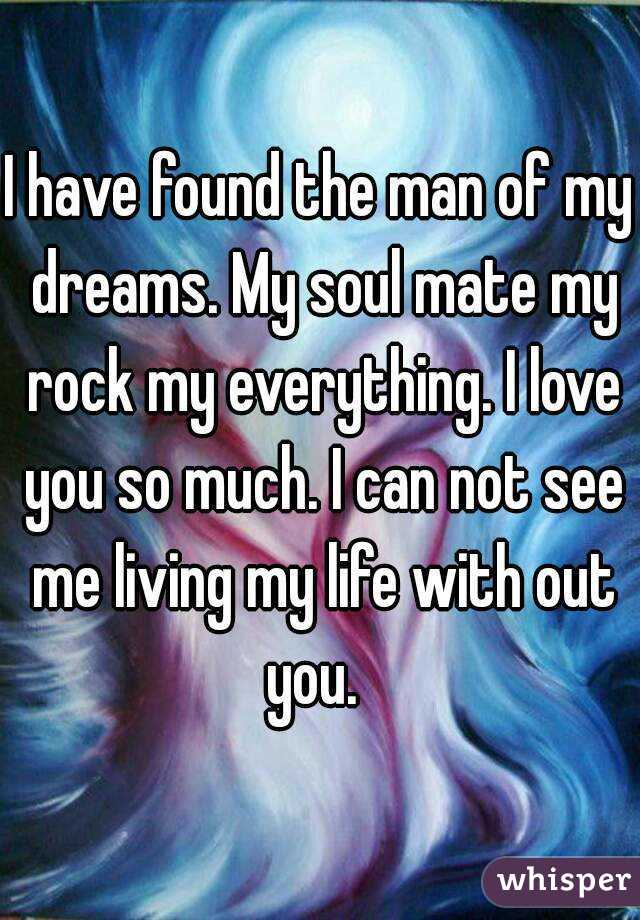 I have found the man of my dreams. My soul mate my rock my everything. I love you so much. I can not see me living my life with out you.