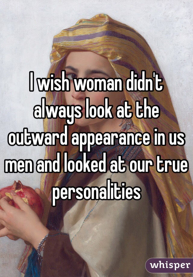 I wish woman didn't always look at the outward appearance in us men and looked at our true personalities