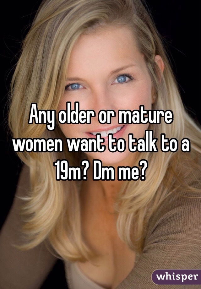 Any older or mature women want to talk to a 19m? Dm me?