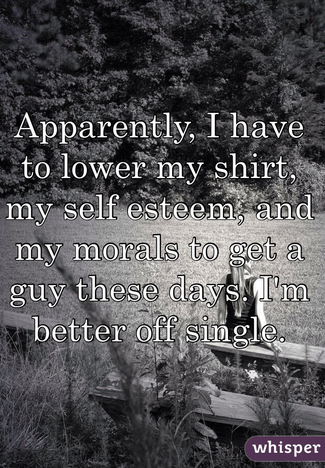 Apparently, I have to lower my shirt, my self esteem, and my morals to get a guy these days. I'm better off single.
