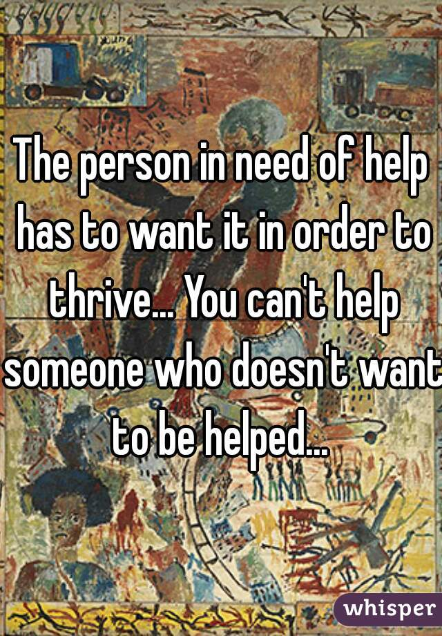 The person in need of help has to want it in order to thrive... You can't help someone who doesn't want to be helped...