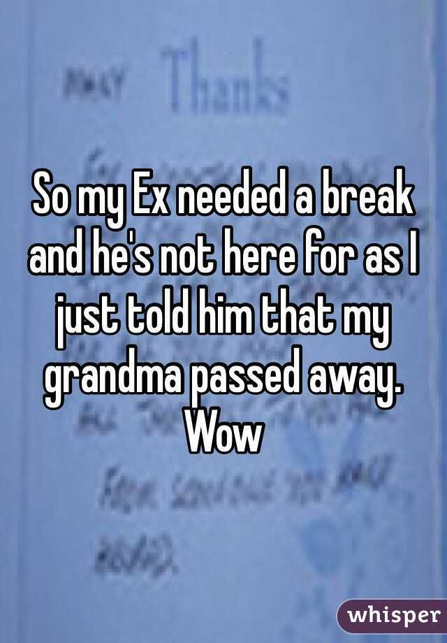 So my Ex needed a break and he's not here for as I just told him that my grandma passed away. Wow