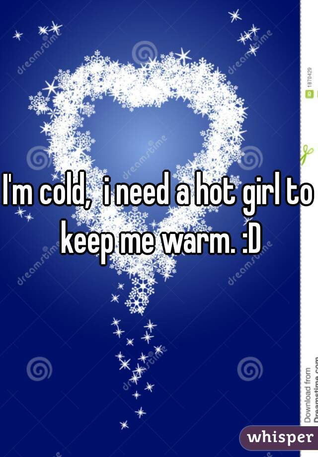 I'm cold,  i need a hot girl to keep me warm. :D