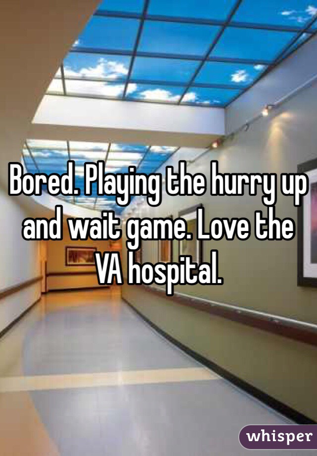 Bored. Playing the hurry up and wait game. Love the VA hospital.