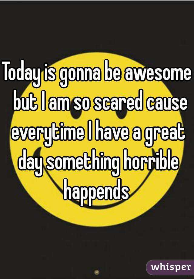 Today is gonna be awesome  but I am so scared cause everytime I have a great day something horrible happends