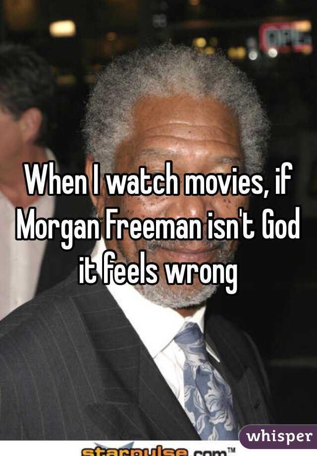 When I watch movies, if Morgan Freeman isn't God it feels wrong