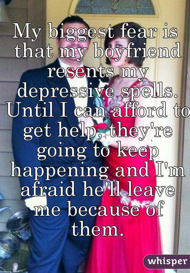 My biggest fear is that my boyfriend resents my depressive spells. Until I can afford to get help, they're going to keep happening and I'm afraid he'll leave me because of them.