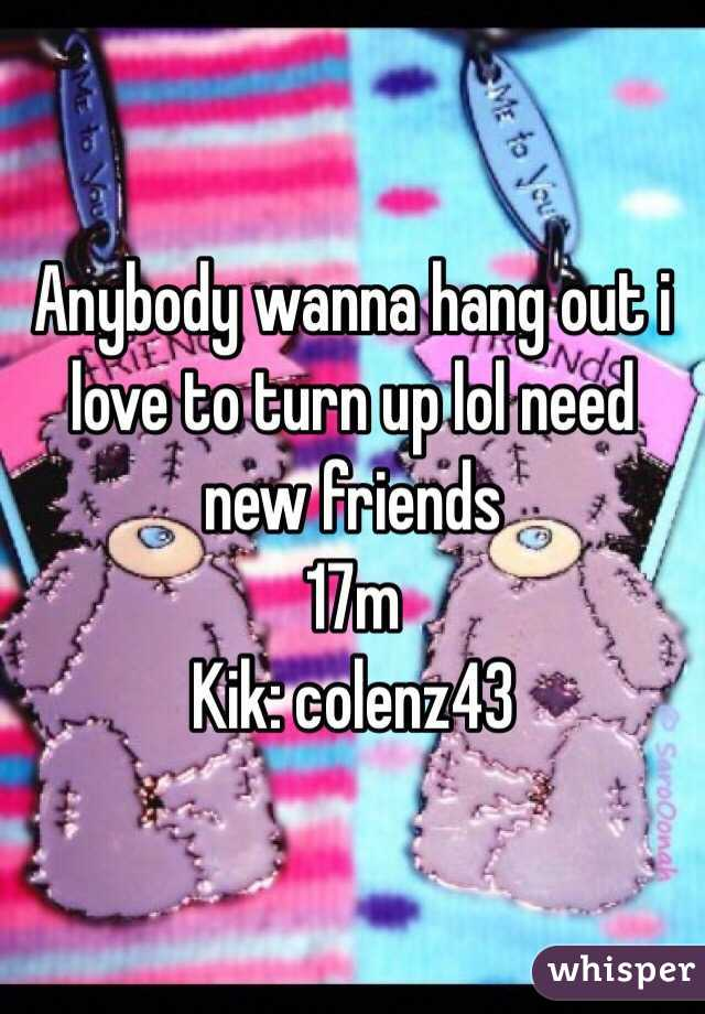 Anybody wanna hang out i love to turn up lol need new friends 17m Kik: colenz43