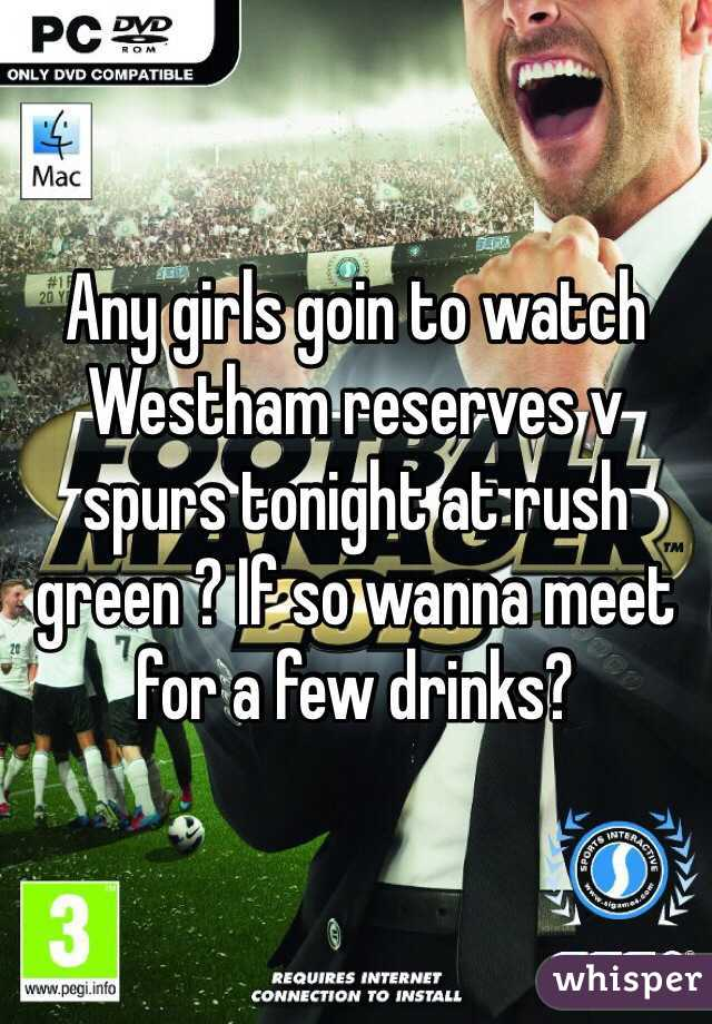 Any girls goin to watch Westham reserves v spurs tonight at rush green ? If so wanna meet for a few drinks?