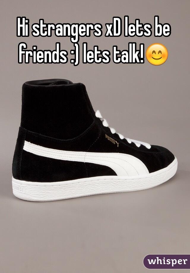 Hi strangers xD lets be friends :) lets talk!😊