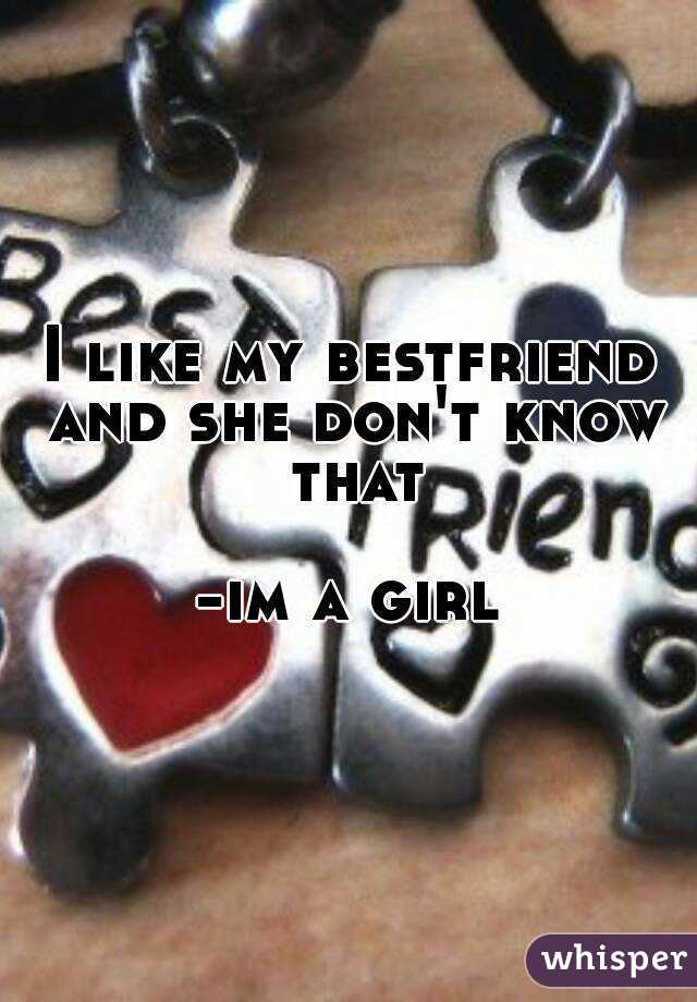 I like my bestfriend and she don't know that  -im a girl