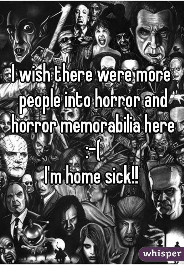 I wish there were more people into horror and horror memorabilia here :-( I'm home sick!!
