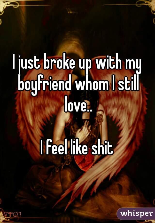 I just broke up with my boyfriend whom I still love..  I feel like shit