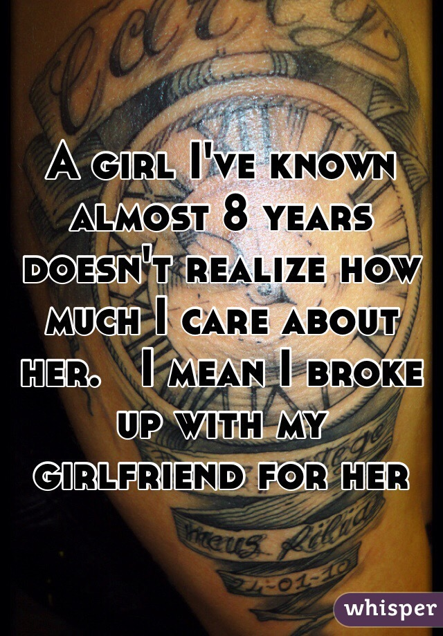 A girl I've known almost 8 years doesn't realize how much I care about her.   I mean I broke up with my girlfriend for her
