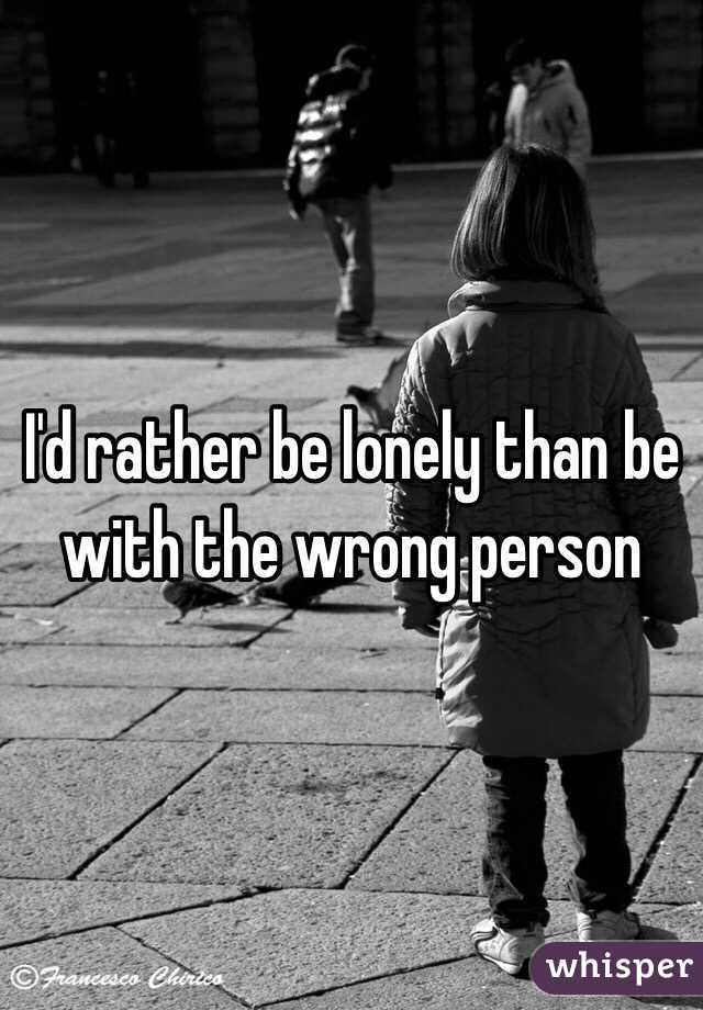 I'd rather be lonely than be with the wrong person