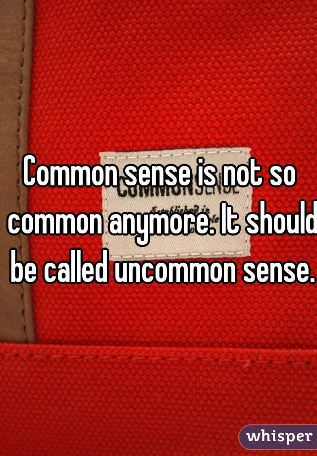 Common sense is not so common anymore. It should be called uncommon sense.