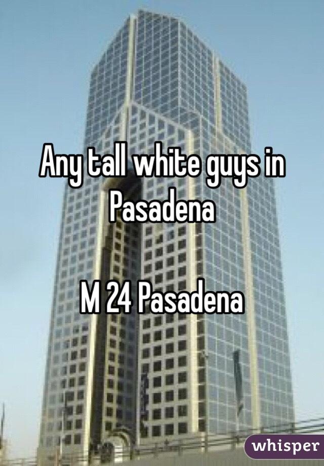 Any tall white guys in Pasadena   M 24 Pasadena
