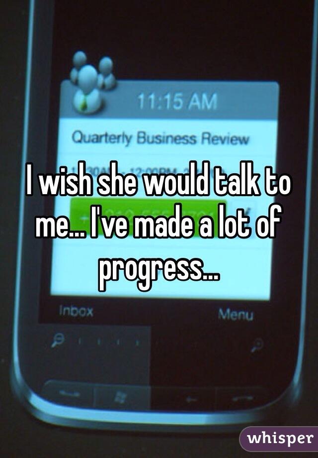 I wish she would talk to me... I've made a lot of progress...
