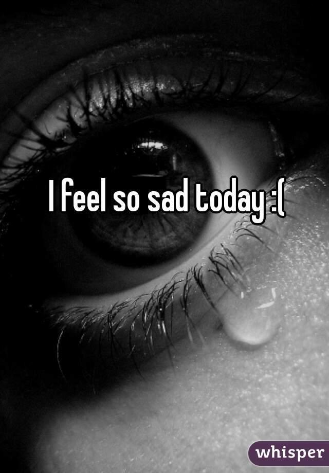 I feel so sad today :(