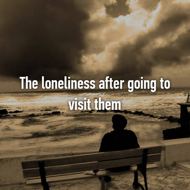 The loneliness after going to visit them