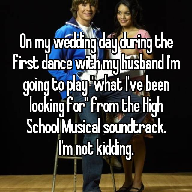"On my wedding day during the first dance with my husband I'm going to play ""what I've been looking for"" from the High School Musical soundtrack. I'm not kidding."
