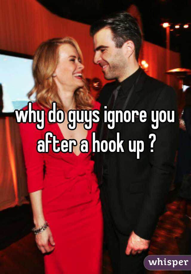 why do guys ignore you after a hook up ?
