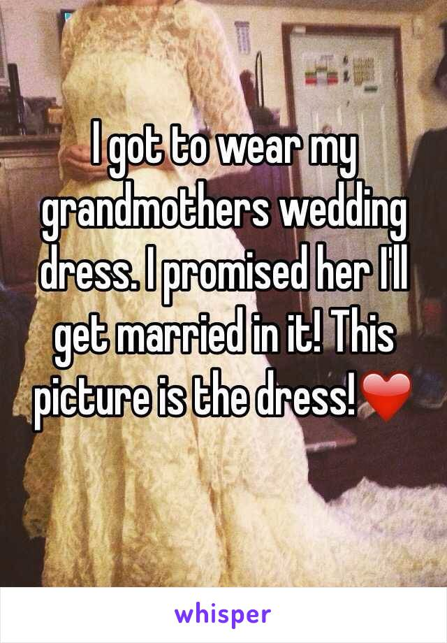 I got to wear my grandmothers wedding dress. I promised her I'll get married in it! This picture is the dress!❤️