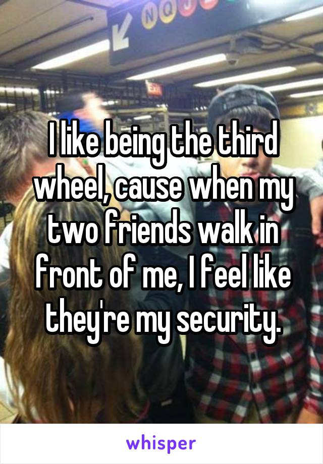 I like being the third wheel, cause when my two friends walk in front of me, I feel like they're my security.