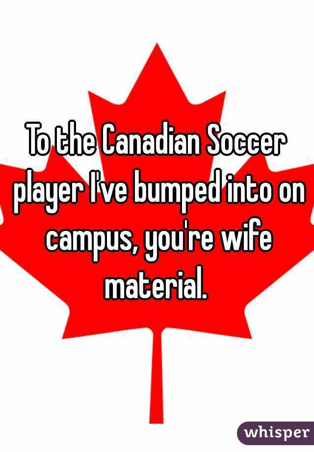To the Canadian Soccer player I've bumped into on campus, you're wife material.