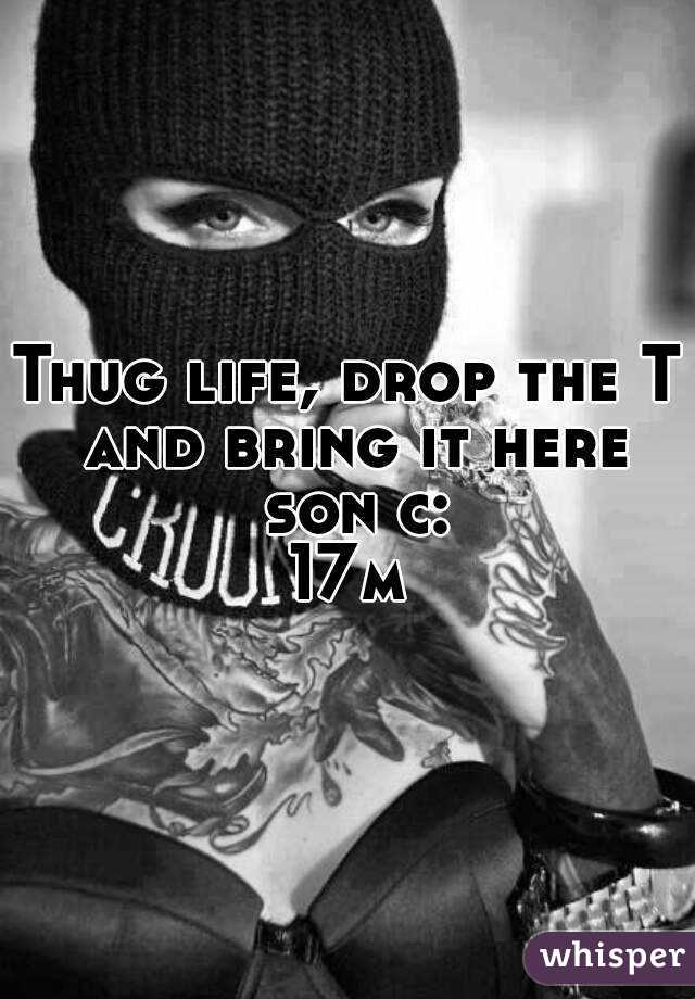 Thug life, drop the T and bring it here son c: 17m