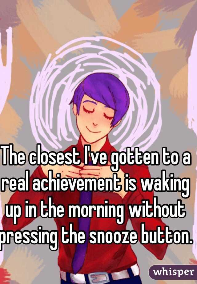 The closest I've gotten to a real achievement is waking up in the morning without pressing the snooze button.