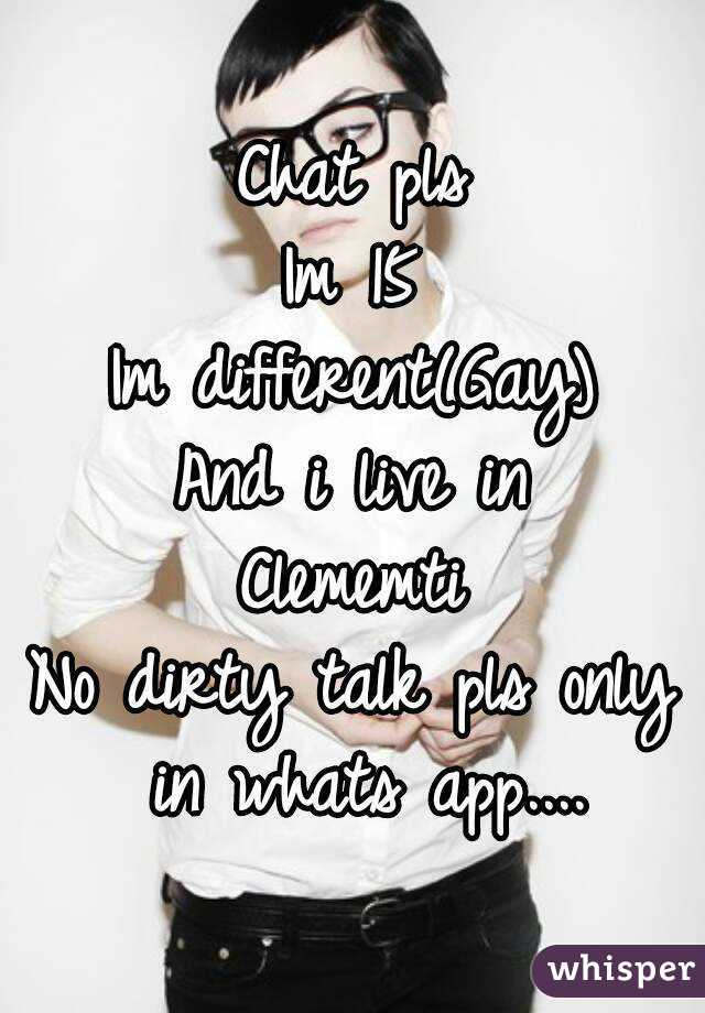 Chat pls Im 15 Im different(Gay) And i live in Clememti No dirty talk pls only in whats app....
